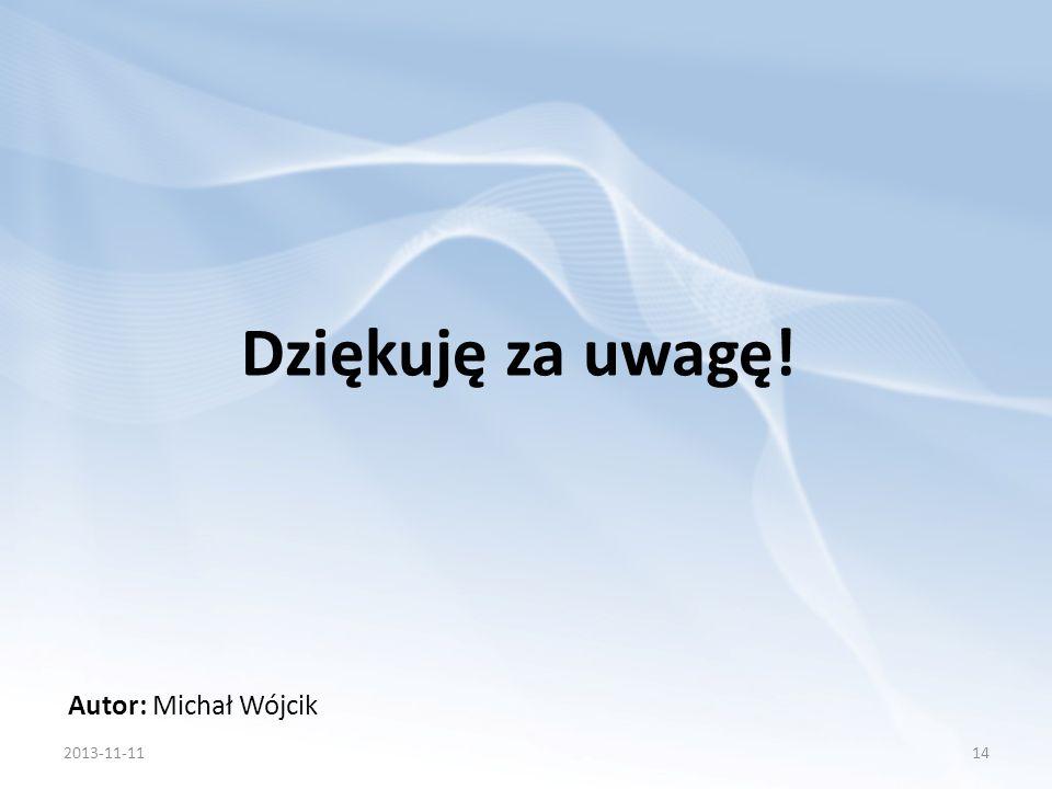 Dziękuję za uwagę! Autor: Michał Wójcik 2013-11-1114