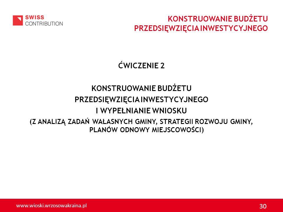 www.wioski.wrzosowakraina.pl 30 ĆWICZENIE 2 KONSTRUOWANIE BUDŻETU PRZEDSIĘWZIĘCIA INWESTYCYJNEGO I WYPEŁNIANIE WNIOSKU (Z ANALIZĄ ZADAŃ WAŁASNYCH GMIN