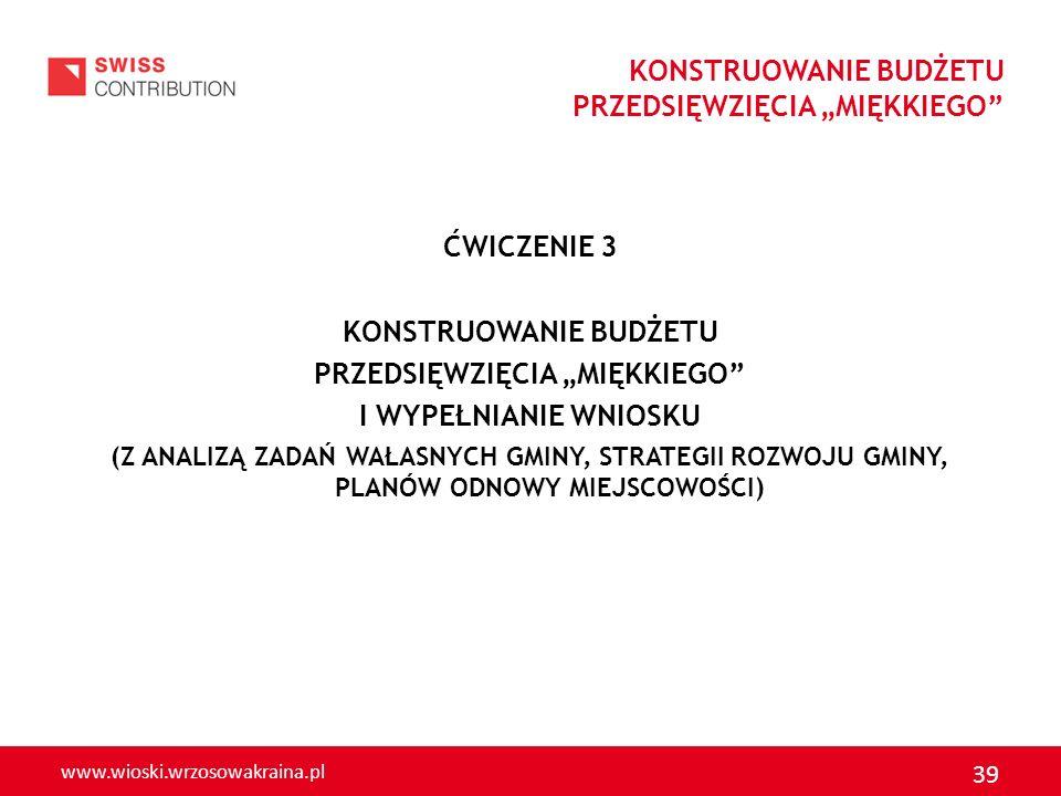 www.wioski.wrzosowakraina.pl 39 ĆWICZENIE 3 KONSTRUOWANIE BUDŻETU PRZEDSIĘWZIĘCIA MIĘKKIEGO I WYPEŁNIANIE WNIOSKU (Z ANALIZĄ ZADAŃ WAŁASNYCH GMINY, ST