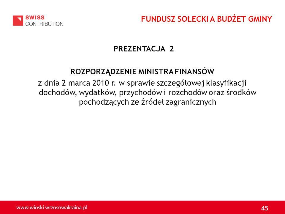 www.wioski.wrzosowakraina.pl 45 PREZENTACJA 2 ROZPORZĄDZENIE MINISTRA FINANSÓW z dnia 2 marca 2010 r. w sprawie szczegółowej klasyfikacji dochodów, wy
