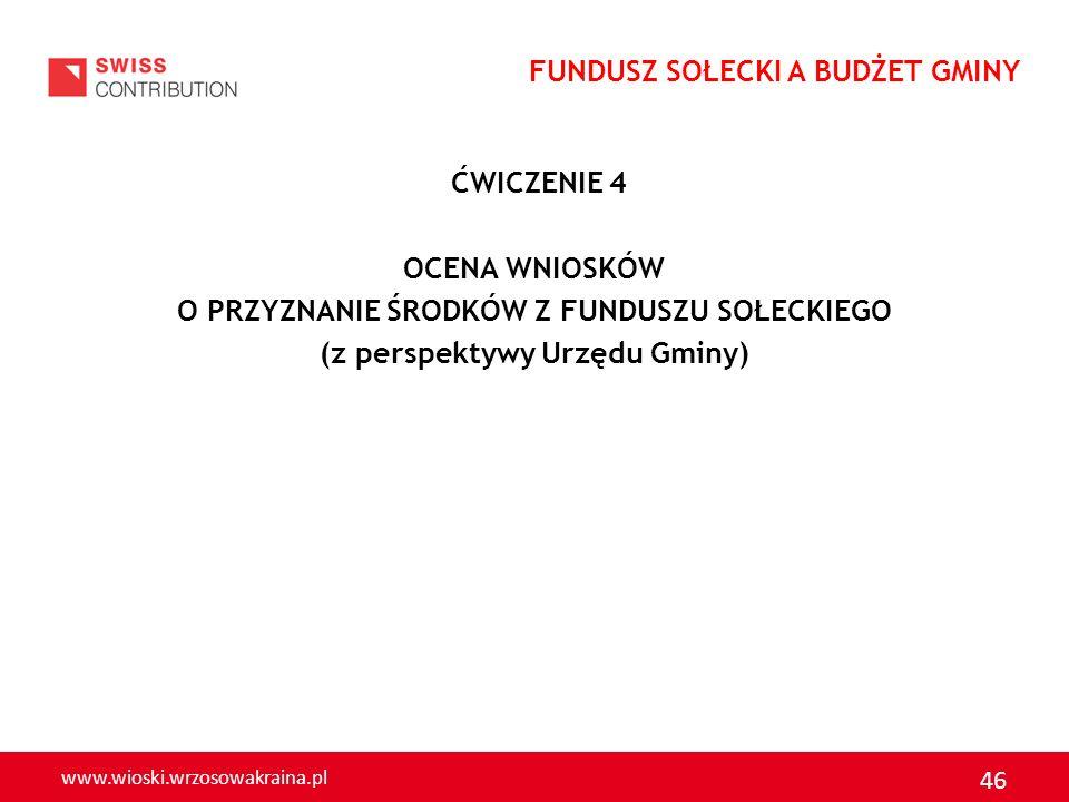 www.wioski.wrzosowakraina.pl 46 ĆWICZENIE 4 OCENA WNIOSKÓW O PRZYZNANIE ŚRODKÓW Z FUNDUSZU SOŁECKIEGO (z perspektywy Urzędu Gminy) FUNDUSZ SOŁECKI A B