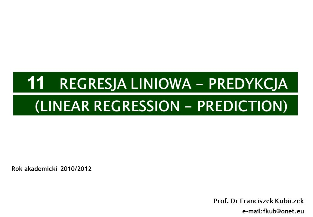 1 Prof. Dr Franciszek Kubiczek e-mail:fkub@onet.eu Rok akademicki 2010/2012 11 REGRESJA LINIOWA - PREDYKCJA (LINEAR REGRESSION - PREDICTION)