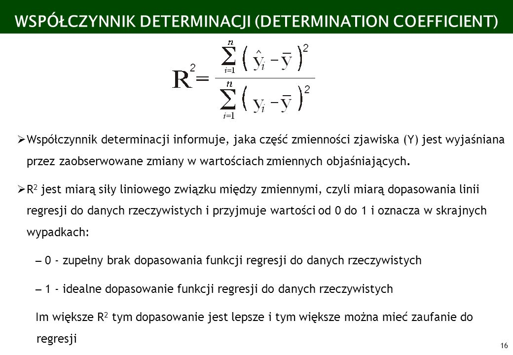 16 WSPÓŁCZYNNIK DETERMINACJI (DETERMINATION COEFFICIENT) Współczynnik determinacji informuje, jaka część zmienności zjawiska (Y) jest wyjaśniana przez