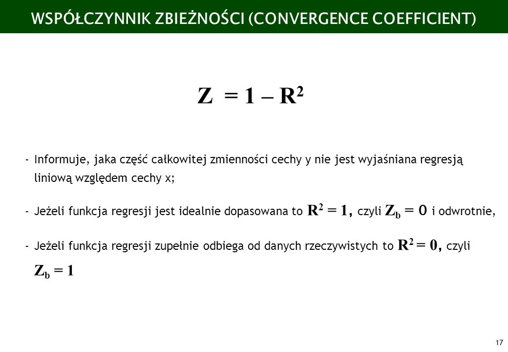 17 WSPÓŁCZYNNIK ZBIEŻNOŚCI (CONVERGENCE COEFFICIENT) Z = 1 – R 2 -Informuje, jaka część całkowitej zmienności cechy y nie jest wyjaśniana regresją lin