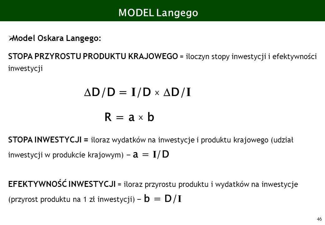 46 MODEL Langego Model Oskara Langego: STOPA PRZYROSTU PRODUKTU KRAJOWEGO = iloczyn stopy inwestycji i efektywności inwestycji D/D = I /D x D/ I R = a
