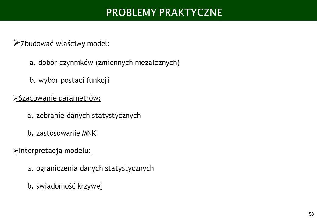 58 PROBLEMY PRAKTYCZNE Zbudować właściwy model: a. dobór czynników (zmiennych niezależnych) b. wybór postaci funkcji Szacowanie parametrów: a. zebrani