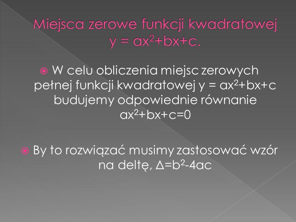 W celu obliczenia miejsc zerowych pełnej funkcji kwadratowej y = ax 2 +bx+c budujemy odpowiednie równanie ax 2 +bx+c=0 By to rozwiązać musimy zastosow