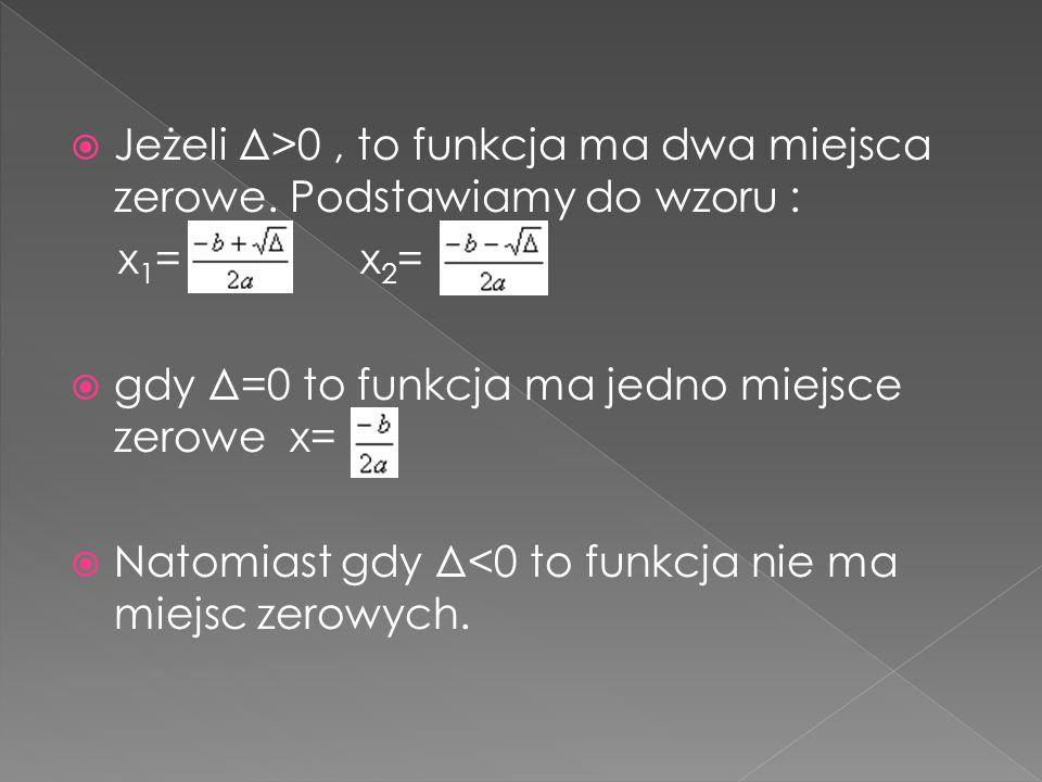 Jeżeli Δ>0, to funkcja ma dwa miejsca zerowe. Podstawiamy do wzoru : x 1 = x 2 = gdy Δ=0 to funkcja ma jedno miejsce zerowe x= Natomiast gdy Δ<0 to fu