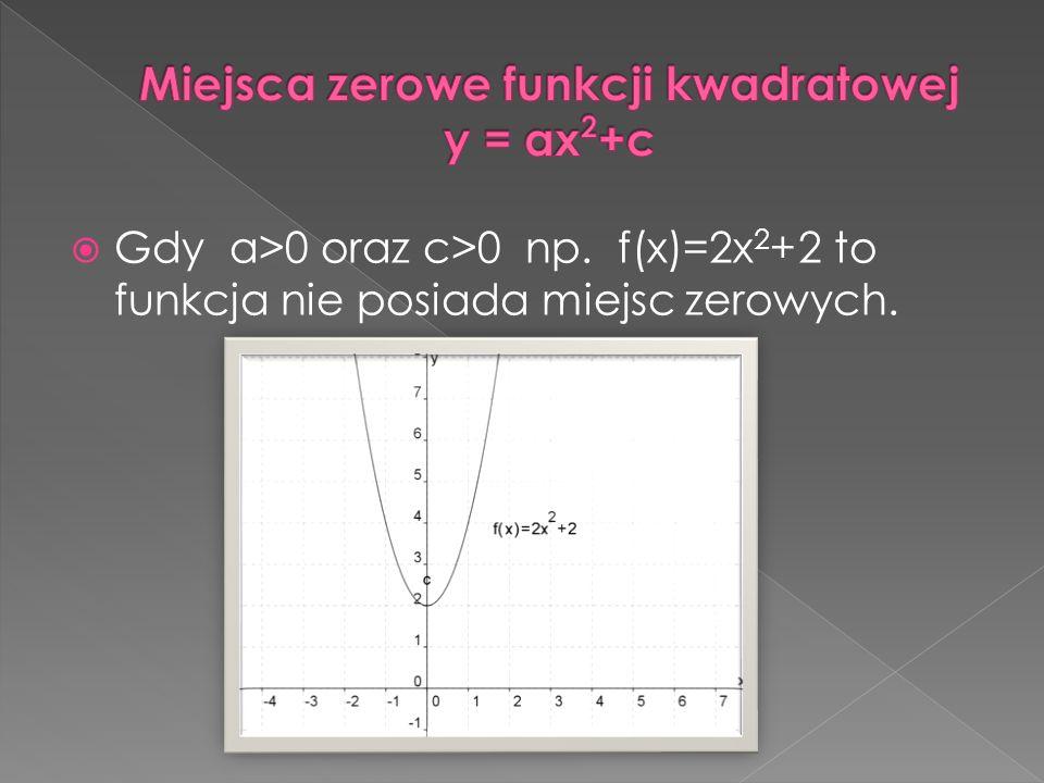 Gdy a>0 oraz c>0 np. f(x)=2x 2 +2 to funkcja nie posiada miejsc zerowych.