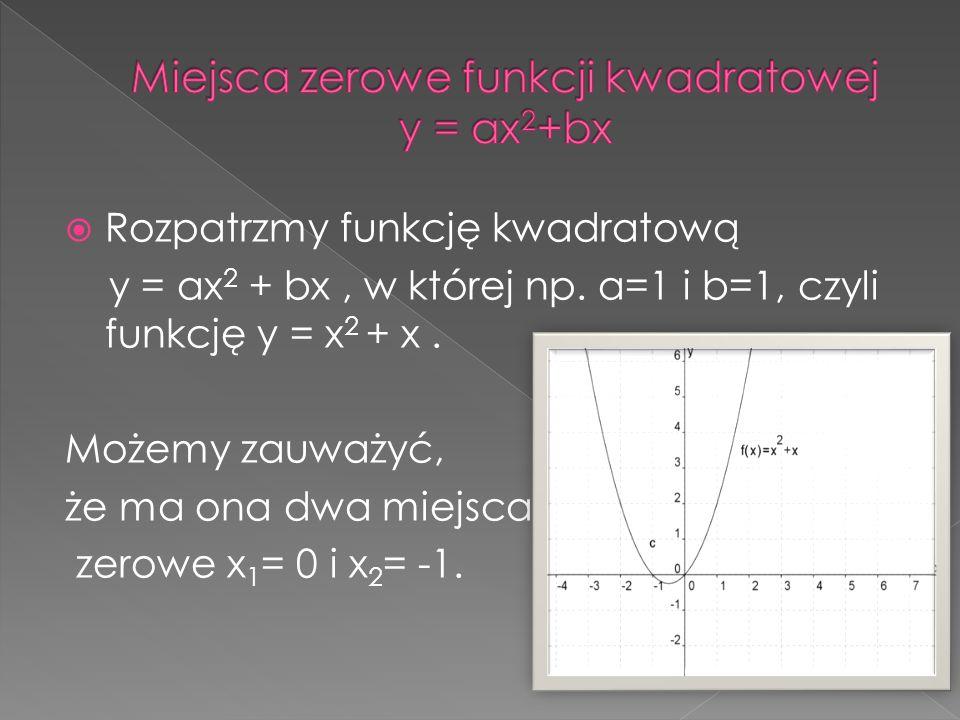 Aby wyznaczyć miejsce zerowe tej funkcji musimy wyciągnąć x przed nawias i zapisać równanie w postaci x(x+1)=0 Otrzymujemy iloczyn dwóch wyrażeń, a wiadomo, że iloczyn jest równy zero, gdy jeden z czynników jest równy zero.
