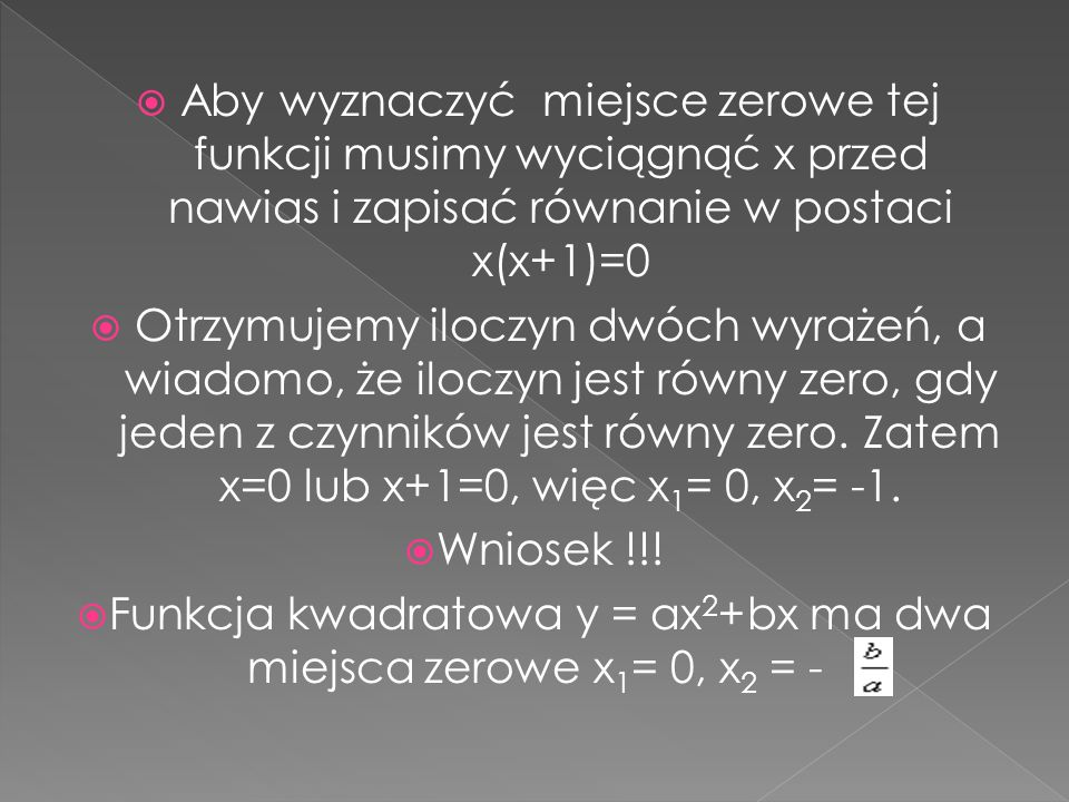 Aby wyznaczyć miejsce zerowe tej funkcji musimy wyciągnąć x przed nawias i zapisać równanie w postaci x(x+1)=0 Otrzymujemy iloczyn dwóch wyrażeń, a wi