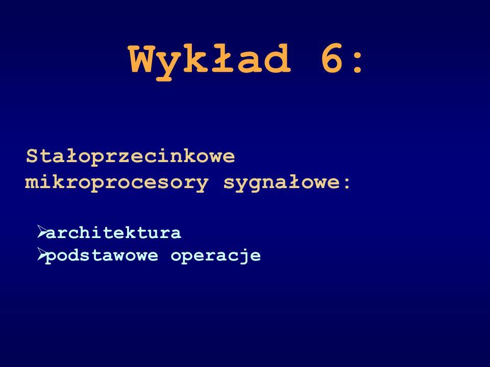 Wykład 6: Stałoprzecinkowe mikroprocesory sygnałowe: architektura podstawowe operacje