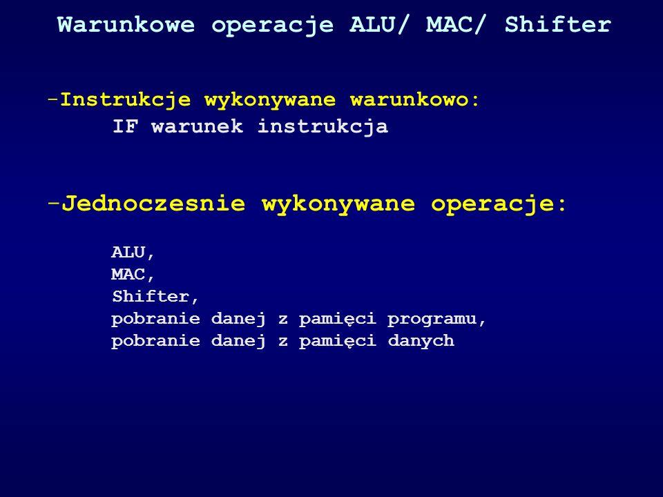 Warunkowe operacje ALU/ MAC/ Shifter -Instrukcje wykonywane warunkowo: IF warunek instrukcja -Jednoczesnie wykonywane operacje: ALU, MAC, Shifter, pob
