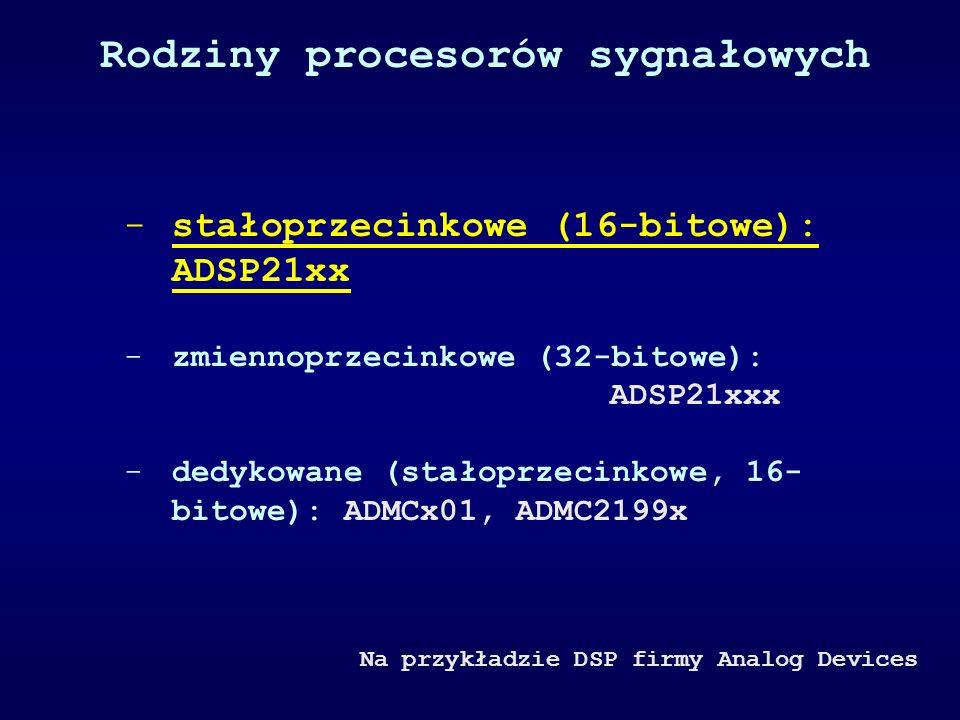 Rodziny procesorów sygnałowych -stałoprzecinkowe (16-bitowe): ADSP21xx -zmiennoprzecinkowe (32-bitowe): ADSP21xxx -dedykowane (stałoprzecinkowe, 16- b