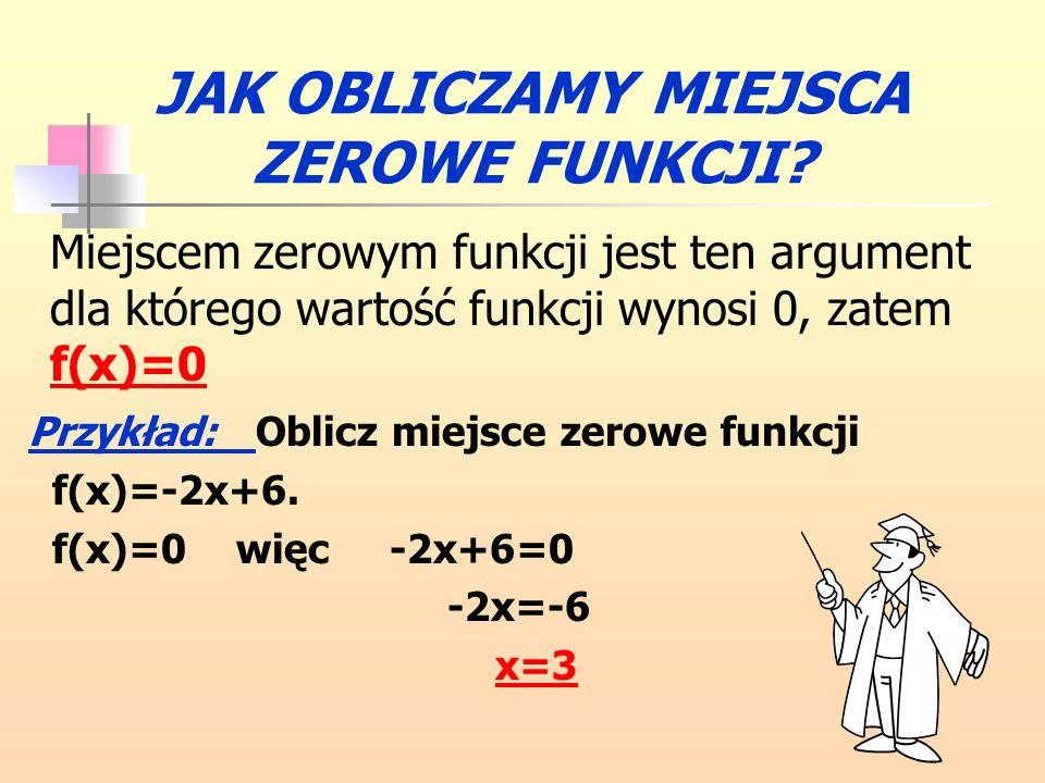 Odczytaj z wykresu miejsca zerowe podanych funkcji: f(x) = 3x+6, f(x) = 2x-2, f(x) = -x+4. x3x3 x2x2 x1x1 ĆWICZENIE 3