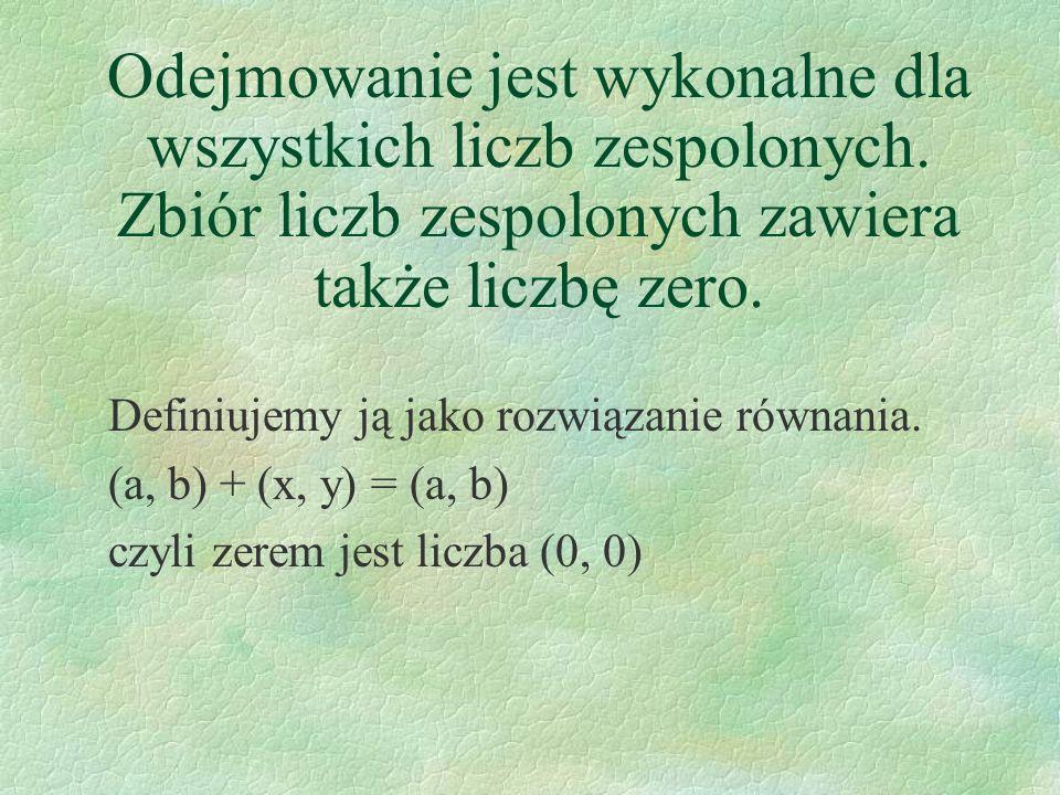Definiujemy ją jako rozwiązanie równania. (a, b) + (x, y) = (a, b) czyli zerem jest liczba (0, 0) Odejmowanie jest wykonalne dla wszystkich liczb zesp