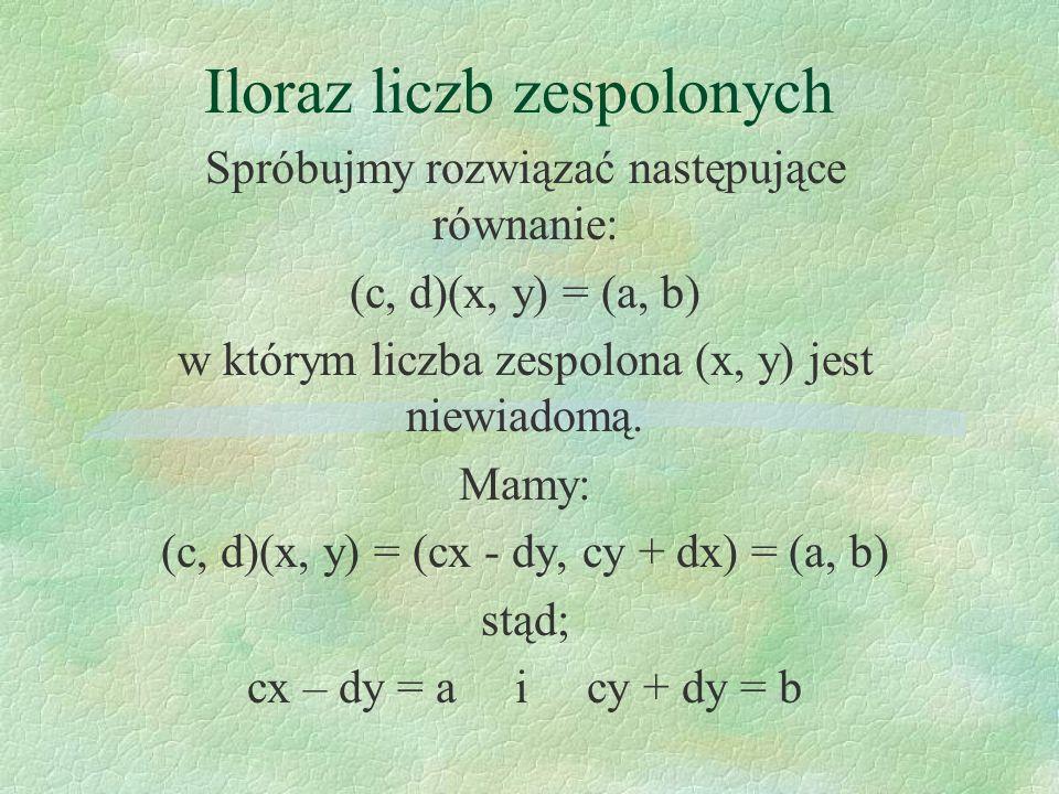 Iloraz liczb zespolonych Spróbujmy rozwiązać następujące równanie: (c, d)(x, y) = (a, b) w którym liczba zespolona (x, y) jest niewiadomą. Mamy: (c, d