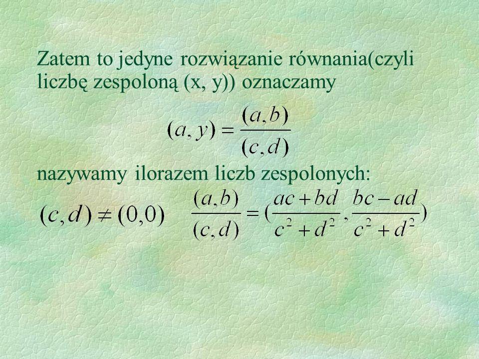 Zatem to jedyne rozwiązanie równania(czyli liczbę zespoloną (x, y)) oznaczamy nazywamy ilorazem liczb zespolonych: