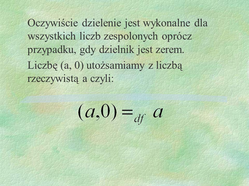 Oczywiście dzielenie jest wykonalne dla wszystkich liczb zespolonych oprócz przypadku, gdy dzielnik jest zerem. Liczbę (a, 0) utożsamiamy z liczbą rze