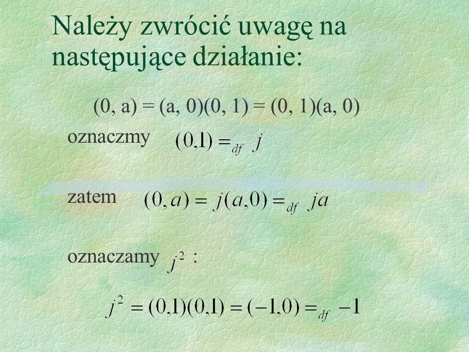 Należy zwrócić uwagę na następujące działanie: (0, a) = (a, 0)(0, 1) = (0, 1)(a, 0) oznaczmy zatem oznaczamy :