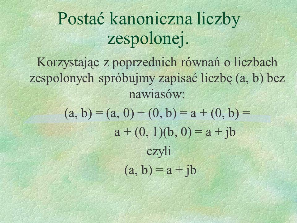 Postać kanoniczna liczby zespolonej. Korzystając z poprzednich równań o liczbach zespolonych spróbujmy zapisać liczbę (a, b) bez nawiasów: (a, b) = (a