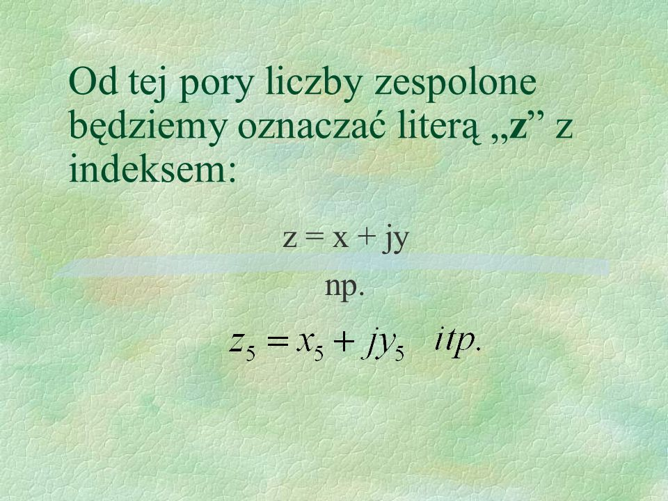 Od tej pory liczby zespolone będziemy oznaczać literą z z indeksem: z = x + jy np.