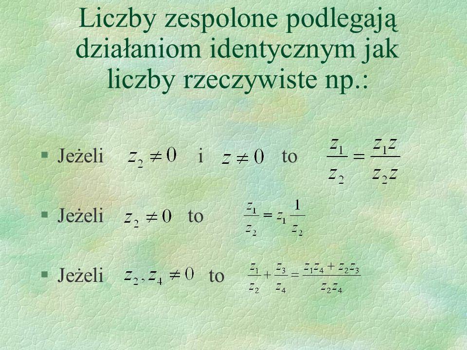 Liczby zespolone podlegają działaniom identycznym jak liczby rzeczywiste np.: §Jeżeli i to §Jeżeli to