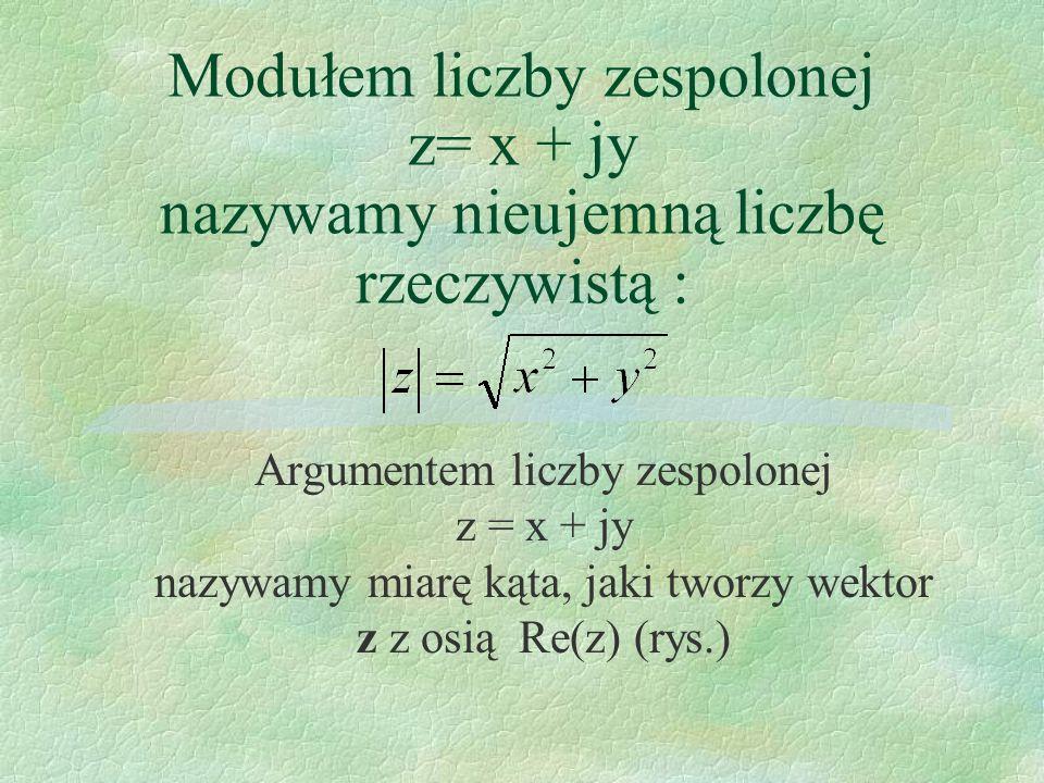Modułem liczby zespolonej z= x + jy nazywamy nieujemną liczbę rzeczywistą : Argumentem liczby zespolonej z = x + jy nazywamy miarę kąta, jaki tworzy w