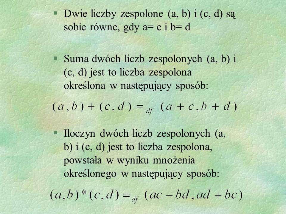 §Dwie liczby zespolone (a, b) i (c, d) są sobie równe, gdy a= c i b= d §Suma dwóch liczb zespolonych (a, b) i (c, d) jest to liczba zespolona określon