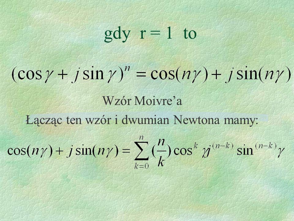 gdy r = 1 to Wzór Moivrea Łącząc ten wzór i dwumian Newtona mamy: