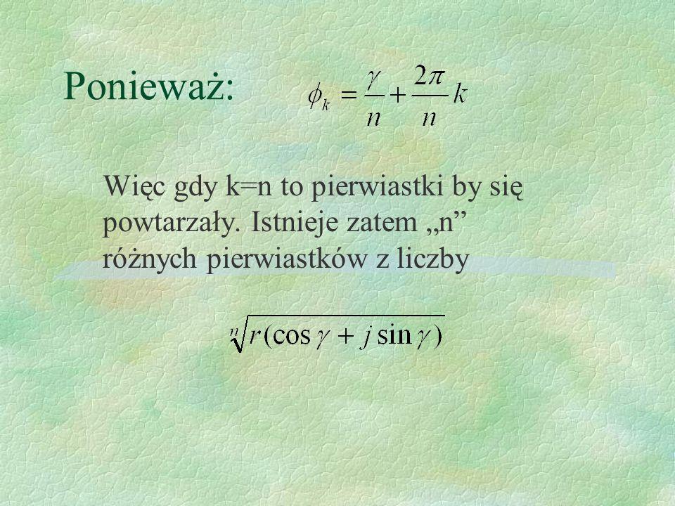 Ponieważ: Więc gdy k=n to pierwiastki by się powtarzały. Istnieje zatem n różnych pierwiastków z liczby