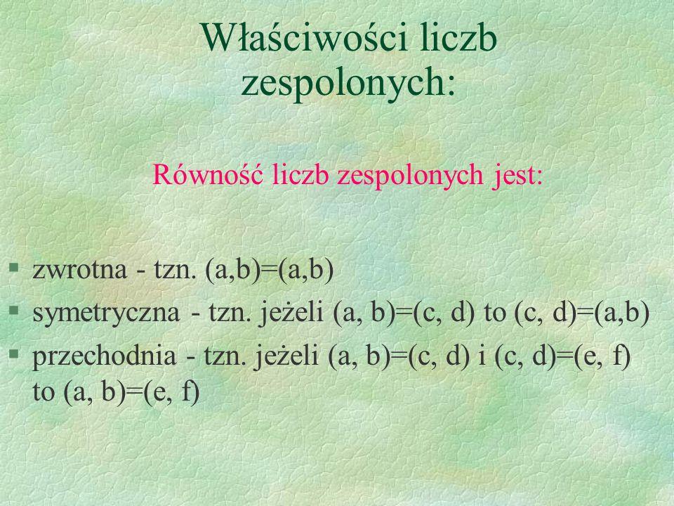 Właściwości liczb zespolonych: Równość liczb zespolonych jest: §zwrotna - tzn. (a,b)=(a,b) §symetryczna - tzn. jeżeli (a, b)=(c, d) to (c, d)=(a,b) §p