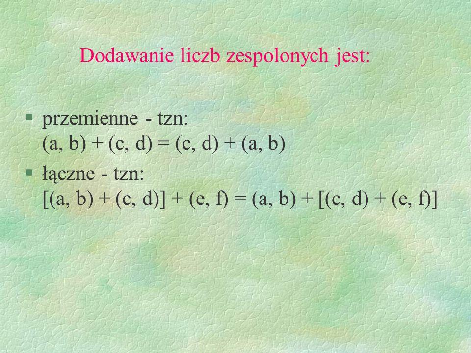 Mnożenie liczb zespolonych jest: §przemienne - tzn.: (a, b)(c, d) = (c, d)(a, b) §łączne - tzn.: [(a, b)(c, d)](e, f) = (a, b)[(c, d)(e, f)] §rozdzielne względem dodawania - tzn.: [(a, b) + (c, d)](e, f) = (a, b)(e, f) + (c, d)(e, f)