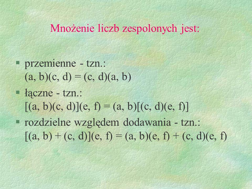 Mnożenie liczb zespolonych jest: §przemienne - tzn.: (a, b)(c, d) = (c, d)(a, b) §łączne - tzn.: [(a, b)(c, d)](e, f) = (a, b)[(c, d)(e, f)] §rozdziel