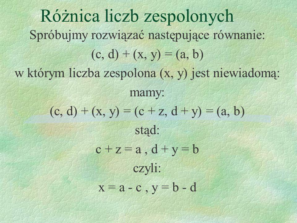 Różnica liczb zespolonych Spróbujmy rozwiązać następujące równanie: (c, d) + (x, y) = (a, b) w którym liczba zespolona (x, y) jest niewiadomą: mamy: (