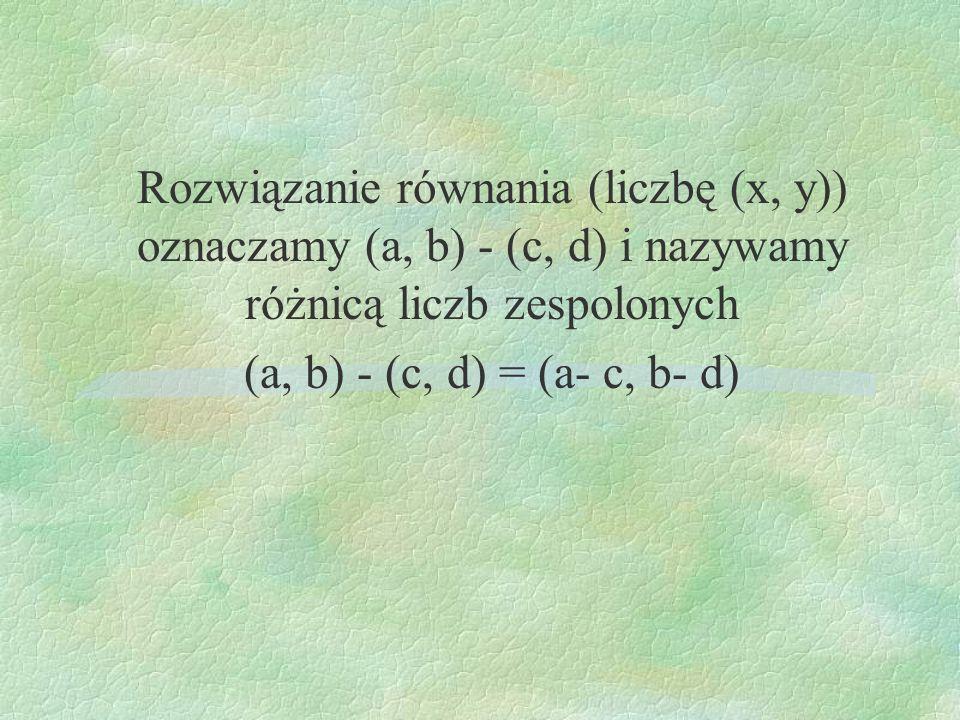 Rozwiązanie równania (liczbę (x, y)) oznaczamy (a, b) - (c, d) i nazywamy różnicą liczb zespolonych (a, b) - (c, d) = (a- c, b- d)