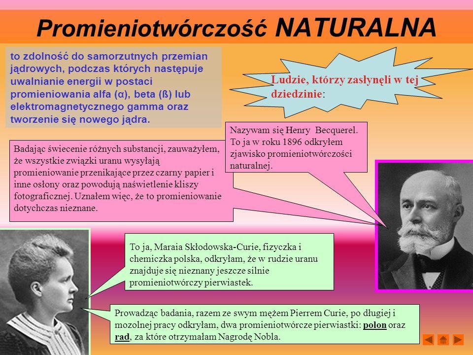 Prowadząc badania, razem ze swym mężem Pierrem Curie, po długiej i mozolnej pracy odkryłam, dwa promieniotwórcze pierwiastki: polon oraz rad, za które