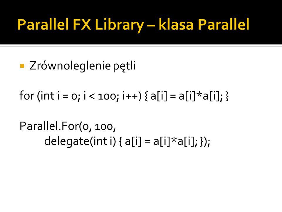 Zrównoleglenie pętli for (int i = 0; i < 100; i++) { a[i] = a[i]*a[i]; } Parallel.For(0, 100, delegate(int i) { a[i] = a[i]*a[i]; });