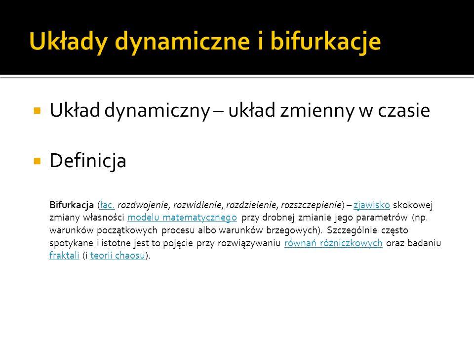 Układ dynamiczny – układ zmienny w czasie Definicja Bifurkacja (łac. rozdwojenie, rozwidlenie, rozdzielenie, rozszczepienie) – zjawisko skokowej zmian