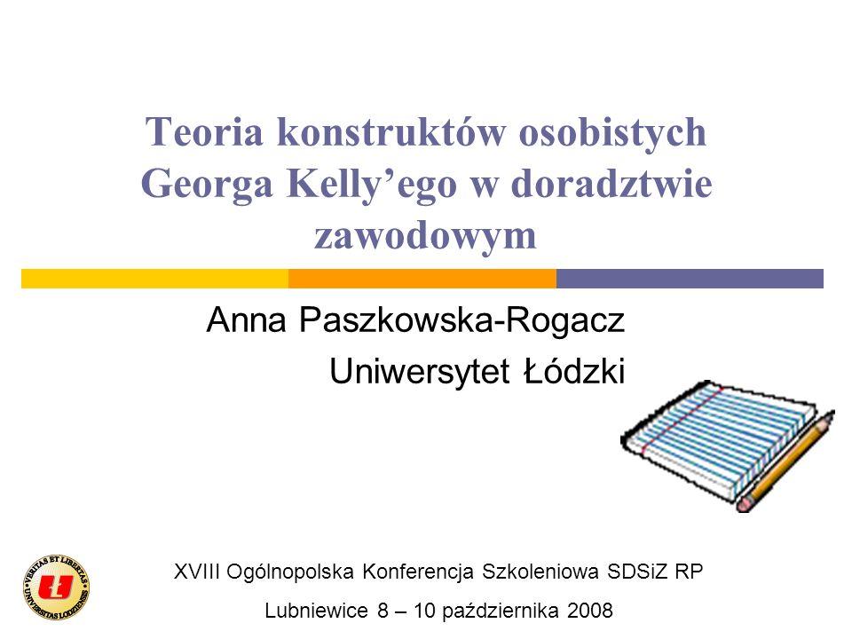 Teoria konstruktów osobistych Georga Kellyego w doradztwie zawodowym Anna Paszkowska-Rogacz Uniwersytet Łódzki XVIII Ogólnopolska Konferencja Szkoleni