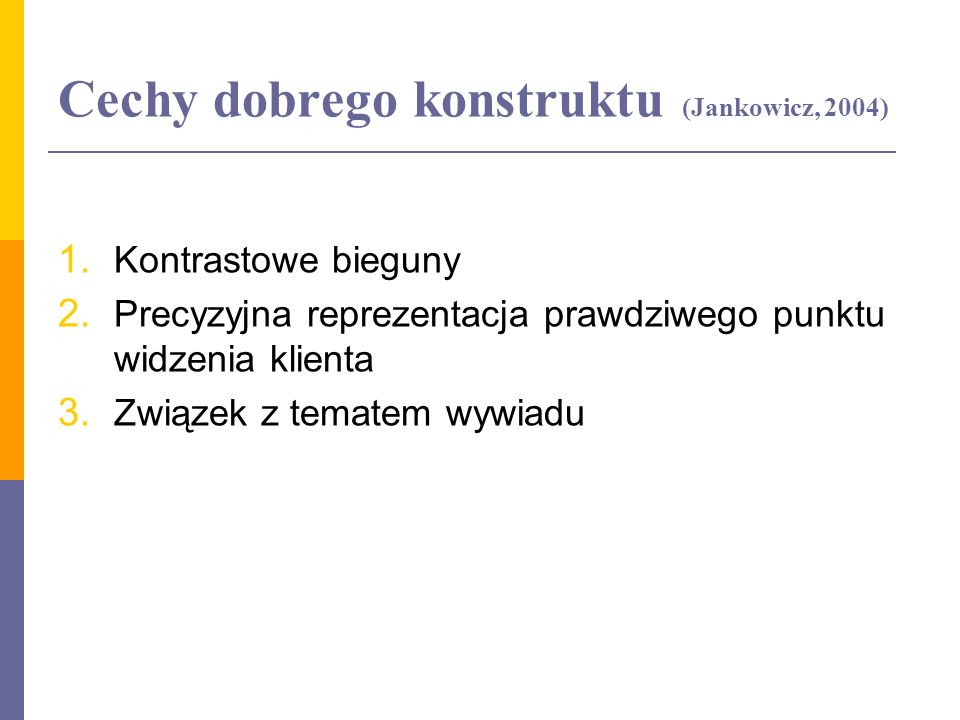 Cechy dobrego konstruktu (Jankowicz, 2004) 1. Kontrastowe bieguny 2. Precyzyjna reprezentacja prawdziwego punktu widzenia klienta 3. Związek z tematem
