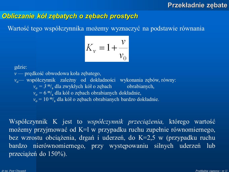 Przekładnie cięgnowe – nr 11 Przekładnie zębate dr inż. Piotr Chwastyk Wartość tego współczynnika możemy wyznaczyć na podstawie równania gdzie: v pręd