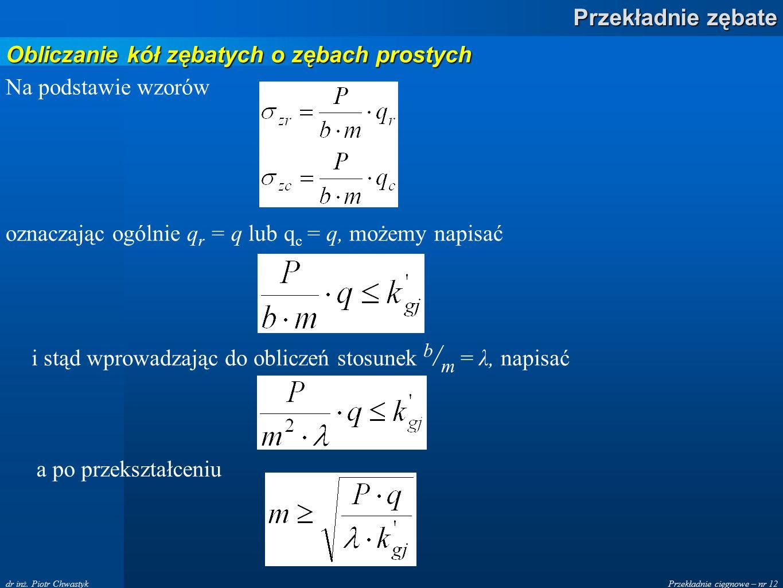 Przekładnie cięgnowe – nr 12 Przekładnie zębate dr inż. Piotr Chwastyk Na podstawie wzorów oznaczając ogólnie q r = q lub q c = q, możemy napisać i st