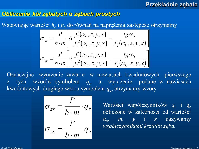 Przekładnie cięgnowe – nr 7 Przekładnie zębate dr inż. Piotr Chwastyk Wstawiając wartości h o i g o do równań na naprężenia zastępcze otrzymamy Oznacz
