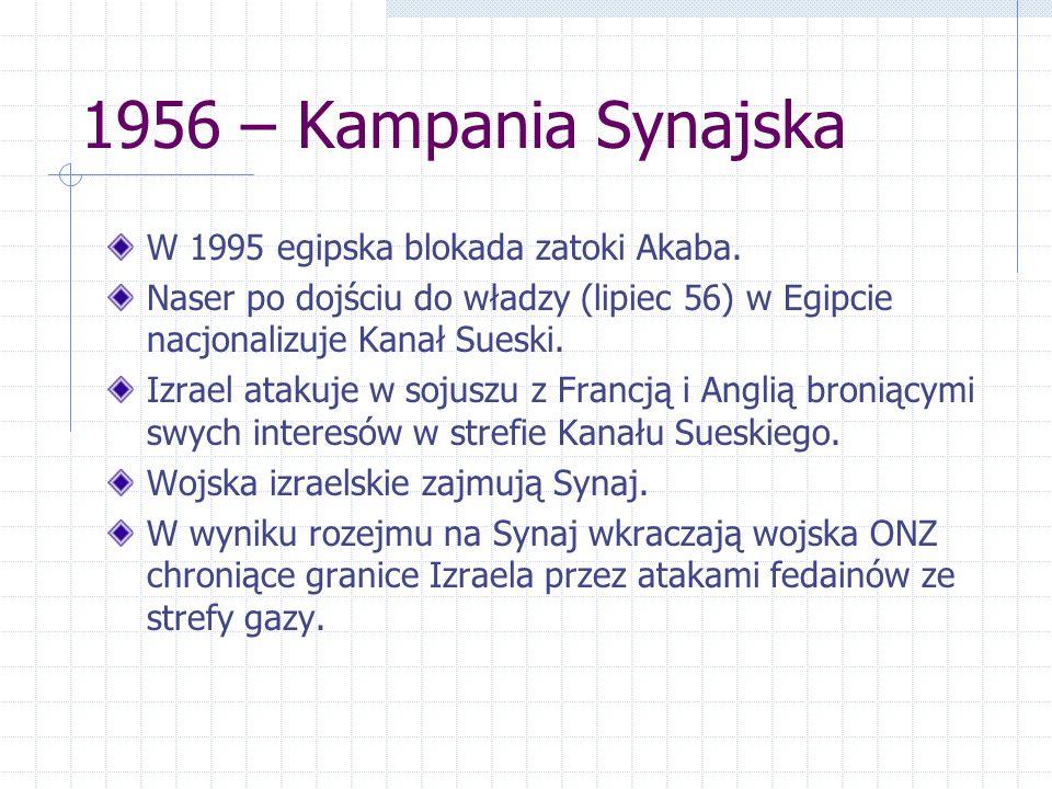 1956 – Kampania Synajska W 1995 egipska blokada zatoki Akaba. Naser po dojściu do władzy (lipiec 56) w Egipcie nacjonalizuje Kanał Sueski. Izrael atak