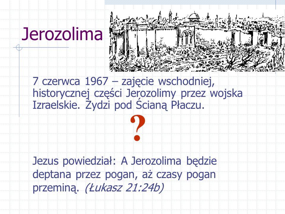 Jerozolima Jezus powiedział: A Jerozolima będzie deptana przez pogan, aż czasy pogan przeminą. (Łukasz 21:24b) 7 czerwca 1967 – zajęcie wschodniej, hi