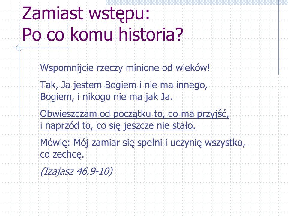 Zamiast wstępu: Po co komu historia? Wspomnijcie rzeczy minione od wieków! Tak, Ja jestem Bogiem i nie ma innego, Bogiem, i nikogo nie ma jak Ja. Obwi