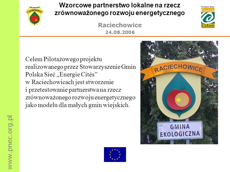 www.pnec.org.pl Wzorcowe partnerstwo lokalne na rzecz zrównoważonego rozwoju energetycznego Raciechowice 24.08.2006 Celem Pilotażowego projektu realiz
