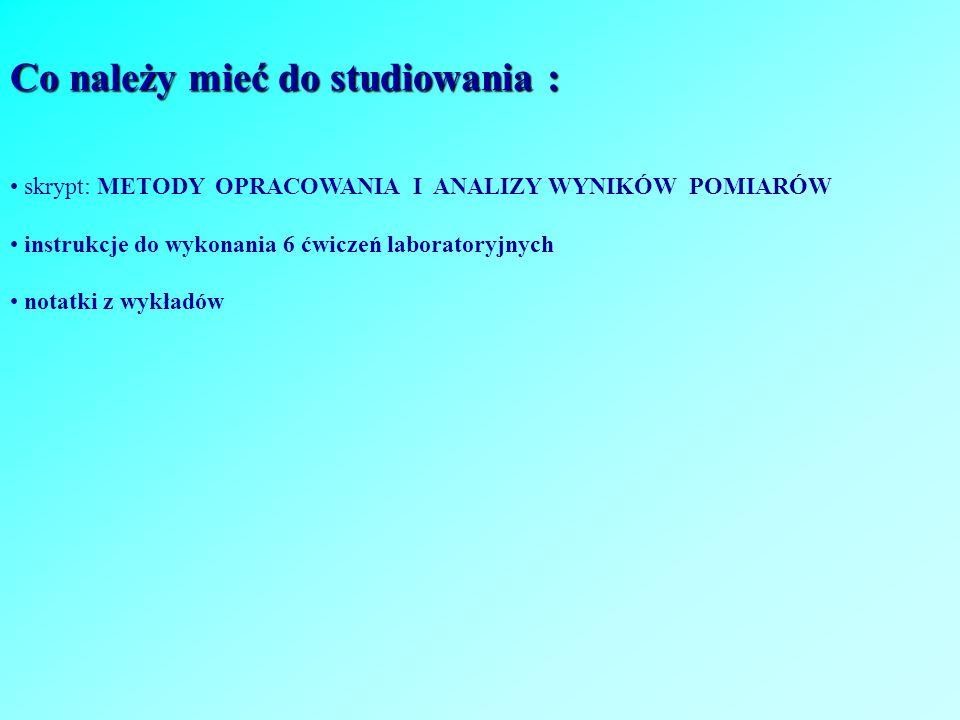 Co należy mieć do studiowania : skrypt: METODY OPRACOWANIA I ANALIZY WYNIKÓW POMIARÓW instrukcje do wykonania 6 ćwiczeń laboratoryjnych notatki z wykł
