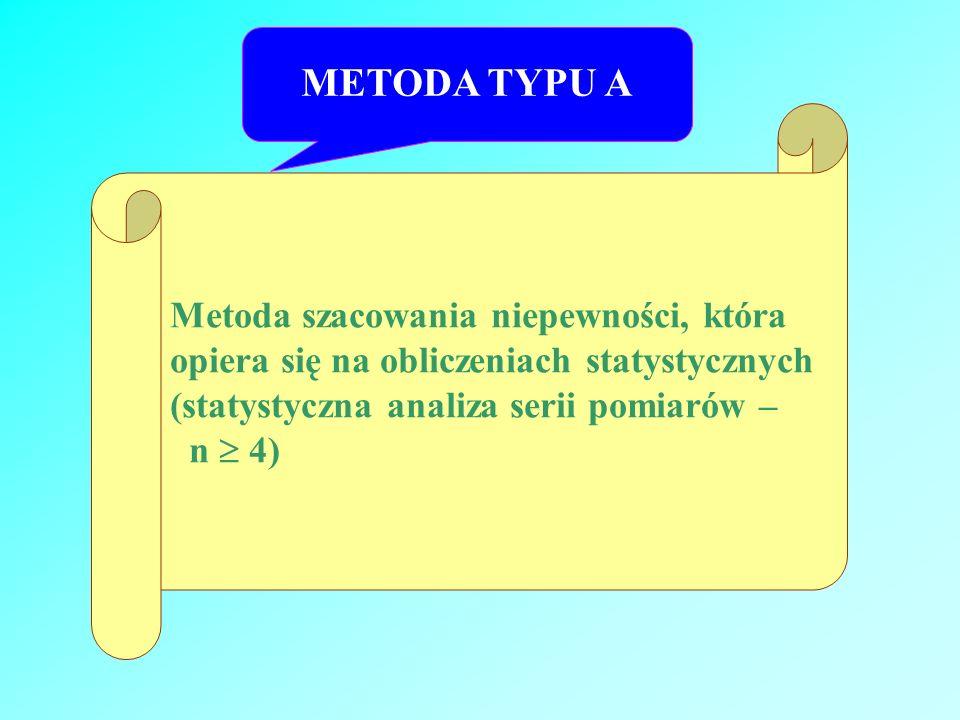 METODA TYPU A Metoda szacowania niepewności, która opiera się na obliczeniach statystycznych (statystyczna analiza serii pomiarów – n 4)